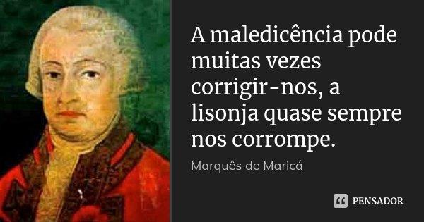 A maledicência pode muitas vezes corrigir-nos, a lisonja quase sempre nos corrompe.... Frase de Marquês de Maricá.