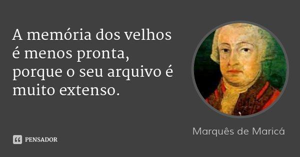 A memória dos velhos é menos pronta, porque o seu arquivo é muito extenso.... Frase de Marquês de Maricá.