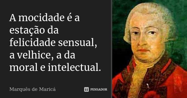 A mocidade é a estação da felicidade sensual, a velhice, a da moral e intelectual.... Frase de Marquês de Maricá.