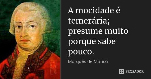 A mocidade é temerária; presume muito porque sabe pouco.... Frase de Marquês de Maricá.