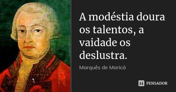 A modéstia doura os talentos, a vaidade os deslustra.... Frase de Marquês de Maricá.