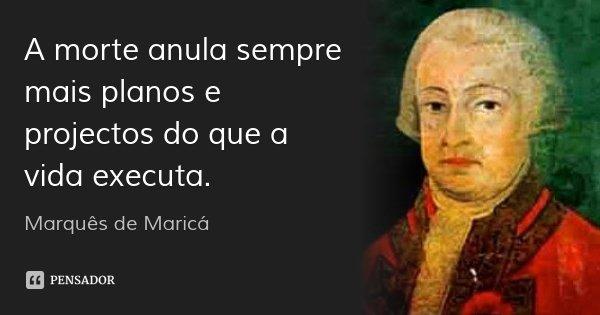 A morte anula sempre mais planos e projectos do que a vida executa.... Frase de Marquês de Maricá.