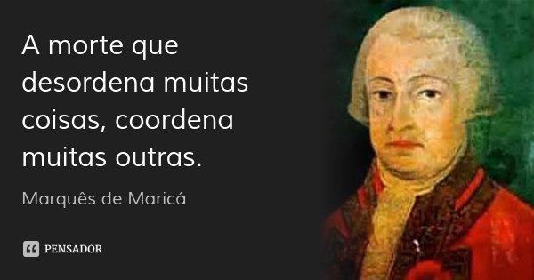 A morte que desordena muitas coisas, coordena muitas outras.... Frase de Marquês de Maricá.