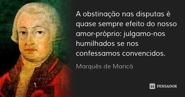 A obstinação nas disputas é quase sempre efeito do nosso amor-próprio: julgamo-nos humilhados se nos confessamos convencidos.... Frase de Marquês de Maricá.