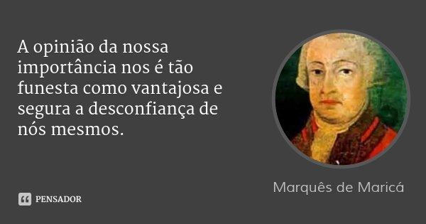 A opinião da nossa importância nos é tão funesta como vantajosa e segura a desconfiança de nós mesmos.... Frase de Marquês de Maricá.
