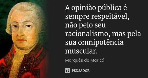 A opinião pública é sempre respeitável, não pelo seu racionalismo, mas pela sua omnipotência muscular.... Frase de Marquês de Maricá.