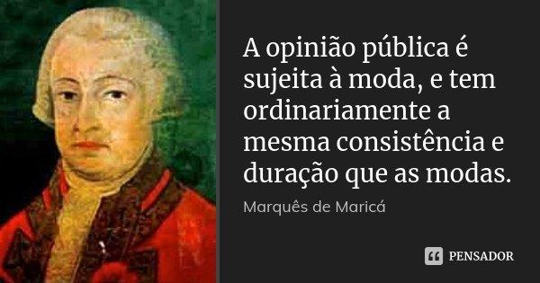 A opinião pública é sujeita à moda, e tem ordinariamente a mesma consistência e duração que as modas.... Frase de Marquês de Maricá.