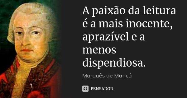 A paixão da leitura é a mais inocente, aprazível e a menos dispendiosa.... Frase de Marquês de Maricá.