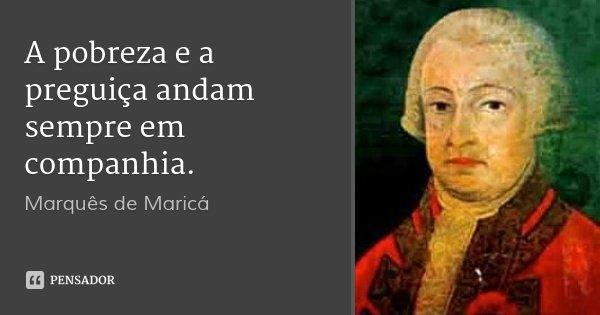 A pobreza e a preguiça andam sempre em companhia.... Frase de Marquês de Maricá.