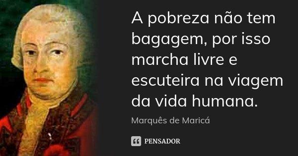 A pobreza não tem bagagem, por isso marcha livre e escuteira na viagem da vida humana.... Frase de Marquês de Maricá.