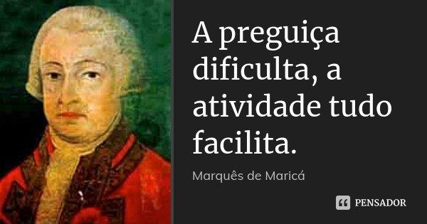 A preguiça dificulta, a atividade tudo facilita.... Frase de Marquês de Maricá.