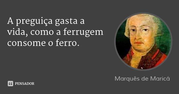 A preguiça gasta a vida, como a ferrugem consome o ferro.... Frase de Marquês de Maricá.