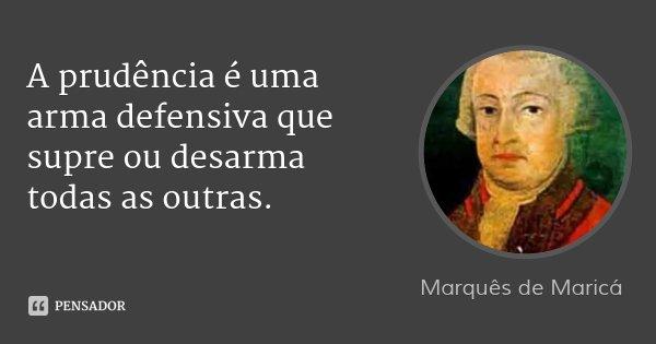 A prudência é uma arma defensiva que supre ou desarma todas as outras.... Frase de Marquês de Maricá.