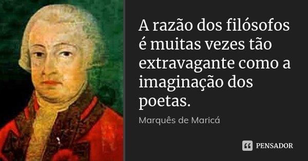 A razão dos filósofos é muitas vezes tão extravagante como a imaginação dos poetas.... Frase de Marquês de Maricá.