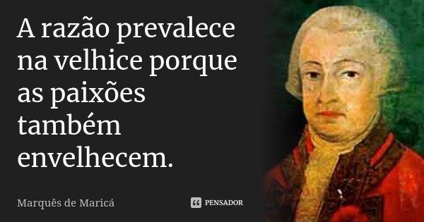 A razão prevalece na velhice, porque as paixões também envelhecem.... Frase de Marquês de Maricá.