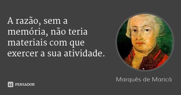 A razão, sem a memória, não teria materiais com que exercer a sua atividade.... Frase de Marquês de Maricá.
