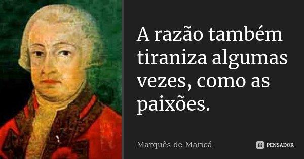 A razão também tiraniza algumas vezes, como as paixões.... Frase de Marquês de Maricá.
