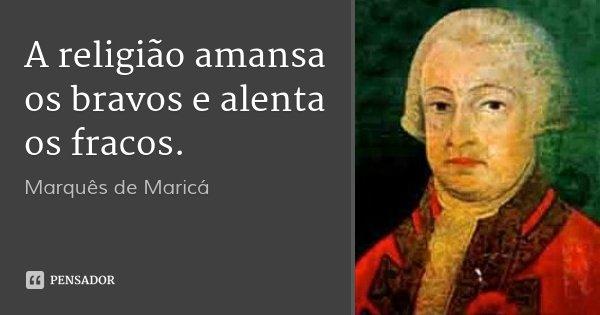 A religião amansa os bravos e alenta os fracos.... Frase de Marquês de Maricá.
