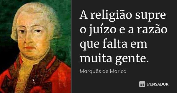 A religião supre o juízo e a razão que falta em muita gente.... Frase de Marquês de Maricá.