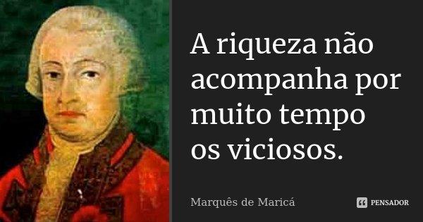 A riqueza não acompanha por muito tempo os viciosos.... Frase de Marquês de Maricá.