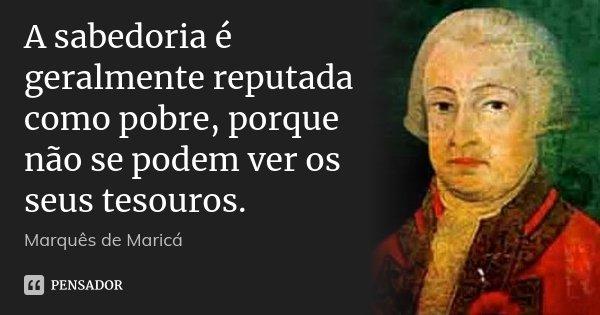 A sabedoria é geralmente reputada como pobre, porque não se podem ver os seus tesouros.... Frase de Marquês de Maricá.