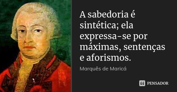 A sabedoria é sintética; ela expressa-se por máximas, sentenças e aforismos.... Frase de Marquês de Maricá.