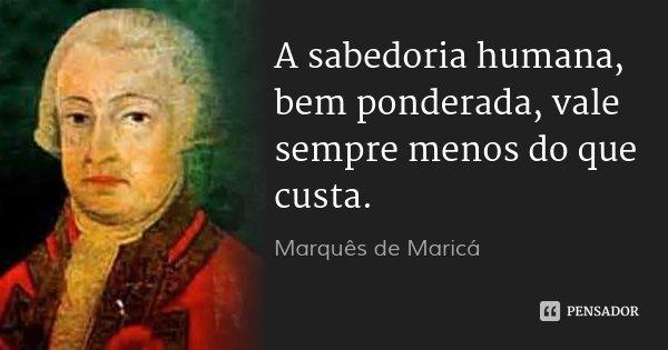 A sabedoria humana, bem ponderada, vale sempre menos do que custa.... Frase de Marquês de Maricá.