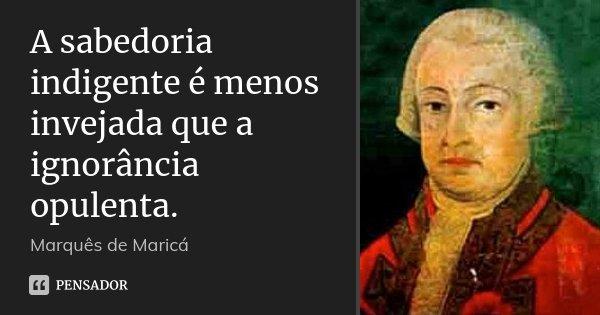 A sabedoria indigente é menos invejada que a ignorância opulenta.... Frase de Marquês de Maricá.