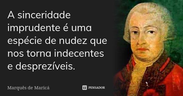 A sinceridade imprudente é uma espécie de nudez que nos torna indecentes e desprezíveis.... Frase de Marquês de Maricá.