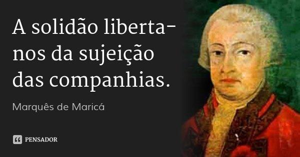 A solidão liberta-nos da sujeição das companhias.... Frase de Marquês de Maricá.