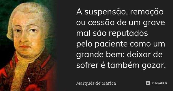 A suspensão, remoção ou cessão de um grave mal são reputados pelo paciente como um grande bem: deixar de sofrer é também gozar.... Frase de Marquês de Maricá.