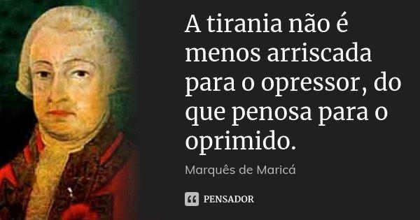 A tirania não é menos arriscada para o opressor, do que penosa para o oprimido.... Frase de Marquês de Maricá.