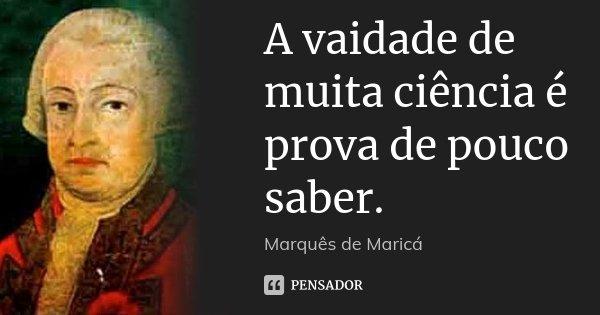A vaidade de muita ciência é prova de pouco saber.... Frase de Marquês de Maricá.