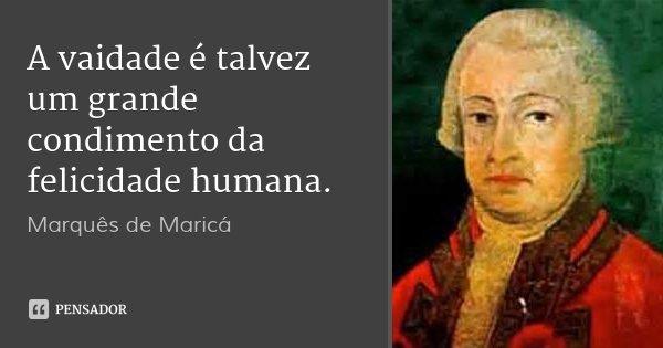 A vaidade é talvez um grande condimento da felicidade humana.... Frase de Marquês de Maricá.
