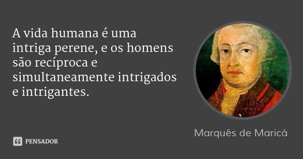 A vida humana é uma intriga perene, e os homens são recíproca e simultaneamente intrigados e intrigantes.... Frase de Marquês de Maricá.