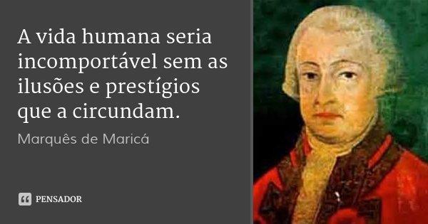 A vida humana seria incomportável sem as ilusões e prestígios que a circundam.... Frase de Marquês de Maricá.