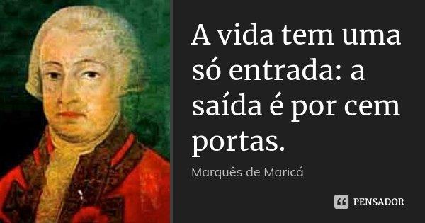 A vida tem uma só entrada: a saída é por cem portas.... Frase de Marquês de Maricá.