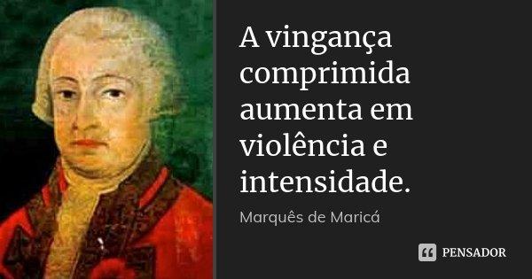 A vingança comprimida aumenta em violência e intensidade.... Frase de Marquês de Maricá.