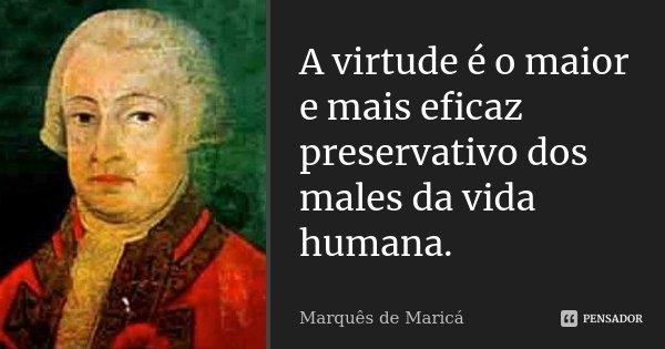 A virtude é o maior e mais eficaz preservativo dos males da vida humana.... Frase de Marquês de Maricá.
