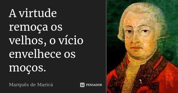 A virtude remoça os velhos, o vicio envelhece os moços.... Frase de Marquês de Maricá.