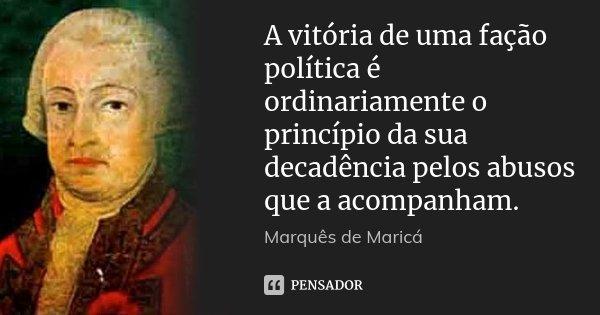 A vitória de uma fação política é ordinariamente o princípio da sua decadência pelos abusos que a acompanham.... Frase de Marquês de Maricá.