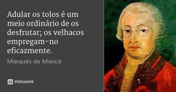 Adular os tolos é um meio ordinário de os desfrutar; os velhacos empregam-no eficazmente.... Frase de Marquês de Maricá.