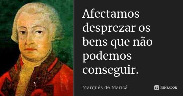 Afectamos desprezar os bens que não podemos conseguir.... Frase de Marquês de Maricá.