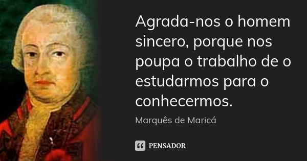 Agrada-nos o homem sincero, porque nos poupa o trabalho de o estudarmos para o conhecermos.... Frase de Marquês de Maricá.