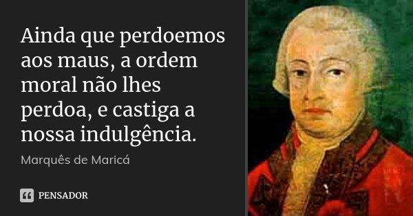 Ainda que perdoemos aos maus, a ordem moral não lhes perdoa, e castiga a nossa indulgência.... Frase de Marquês de Maricá.