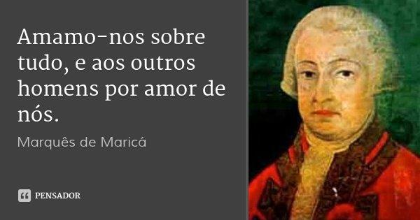 Amamo-nos sobre tudo, e aos outros homens por amor de nós.... Frase de Marquês de Maricá.