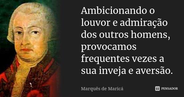 Ambicionando o louvor e admiração dos outros homens, provocamos frequentes vezes a sua inveja e aversão.... Frase de Marquês de Maricá.