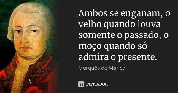 Ambos se enganam, o velho quando louva somente o passado, o moço quando só admira o presente.... Frase de Marquês de Maricá.