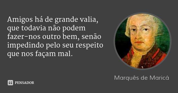 Amigos há de grande valia, que todavia não podem fazer-nos outro bem, senão impedindo pelo seu respeito que nos façam mal.... Frase de Marquês de Maricá.