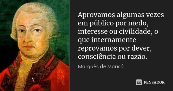 Aprovamos algumas vezes em público por medo, interesse ou civilidade, o que internamente reprovamos por dever, consciência ou razão.... Frase de Marquês de Maricá.